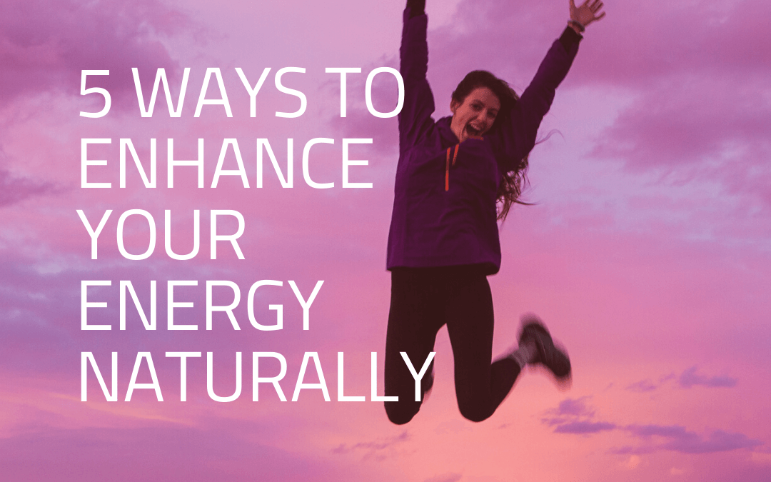 5 Ways to Enhance Your Energy Naturally